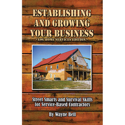Establishing and Growing Your Business Log Home Services Edition