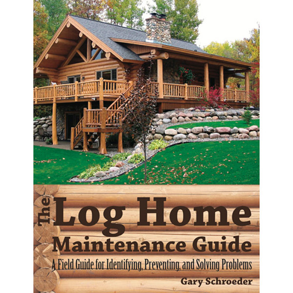 The Log Home Maintenance Guide: A Field Guide For